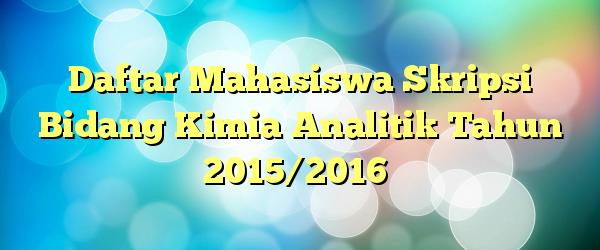 Daftar Mahasiswa Skripsi Bidang Kimia Analitik Tahun 2015/2016