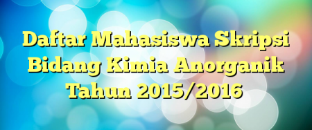 Daftar Mahasiswa Skripsi Bidang Kimia Anorganik Tahun 2015/2016