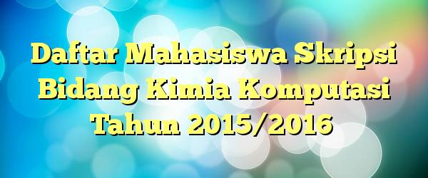 Daftar Mahasiswa Skripsi Bidang Kimia Komputasi Tahun 2015/2016