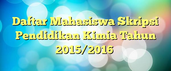 Daftar Mahasiswa Skripsi Pendidikan Kimia Tahun 2015/2016