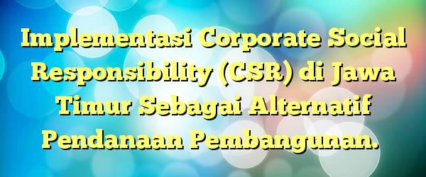 Implementasi Corporate Social Responsibility (CSR) di Jawa Timur Sebagai Alternatif Pendanaan Pembangunan.