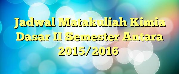 Jadwal Matakuliah Kimia Dasar II Semester Antara 2015/2016