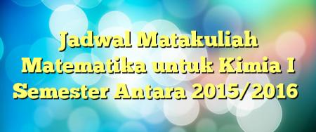 Jadwal Matakuliah Matematika untuk Kimia I Semester Antara 2015/2016