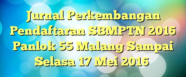 Jurnal Perkembangan Pendaftaran SBMPTN 2016 Panlok 55 Malang Sampai Selasa 17 Mei 2016