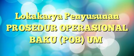 Lokakarya Penyusunan PROSEDUR OPERASIONAL BAKU (POB) UM