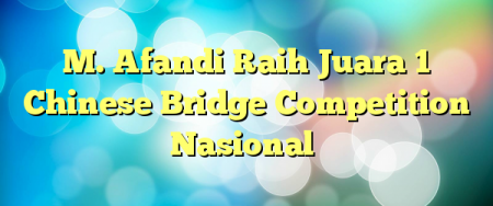 M. Afandi Raih Juara 1 Chinese Bridge Competition Nasional