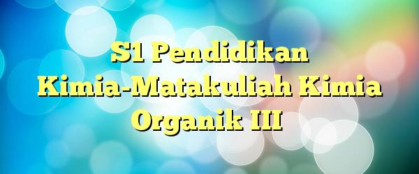 S1 Pendidikan Kimia-Matakuliah Kimia Organik III