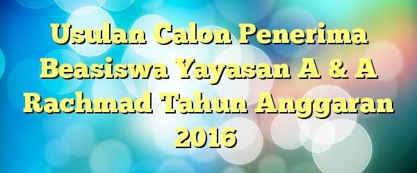 Usulan Calon Penerima Beasiswa Yayasan A & A Rachmad Tahun Anggaran 2016