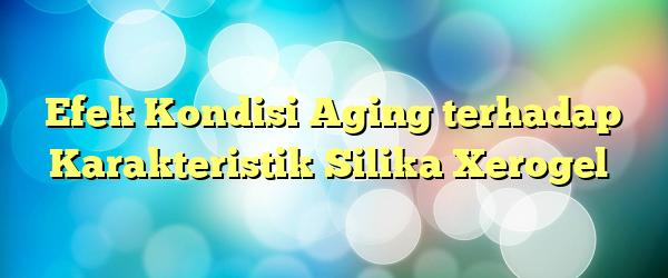 Efek Kondisi Aging terhadap Karakteristik Silika Xerogel