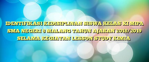 IDENTIFIKASI KEDISIPLINAN SISWA KELAS XI MIPA SMA NEGERI 8 MALANG TAHUN AJARAN 2018/2019 SELAMA KEGIATAN LESSON STUDY KIMIA