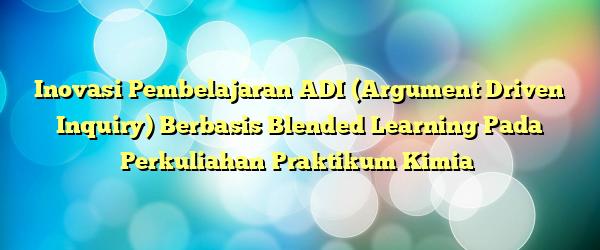 Inovasi Pembelajaran ADI (Argument Driven Inquiry) Berbasis Blended Learning Pada Perkuliahan Praktikum Kimia