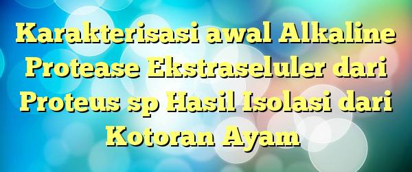 Karakterisasi awal Alkaline Protease Ekstraseluler dari Proteus sp Hasil Isolasi dari Kotoran Ayam