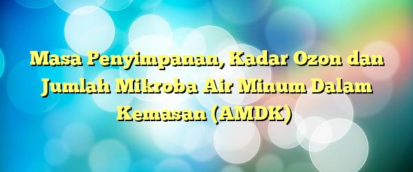Masa Penyimpanan, Kadar Ozon dan Jumlah Mikroba Air Minum Dalam Kemasan (AMDK)