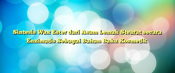 Sintesis Wax Ester dari Asam Lemak Stearat secara Enzimatis Sebagai Bahan Baku Kosmetik