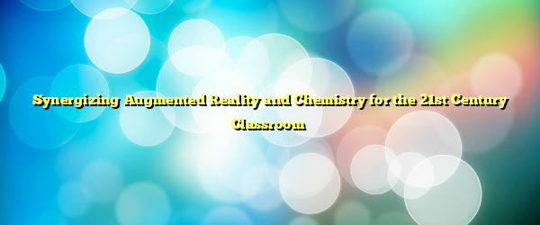 Synergizing Augmented Reality and Chemistry for the 21st Century Classroom