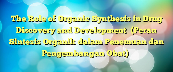 The Role of Organic Synthesis in Drug Discovery and Development  (Peran Sintesis Organik dalam Penemuan dan Pengembangan Obat)