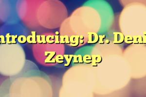 Introducing: Dr. Deniz Zeynep