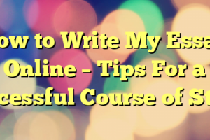 How to Write My Essay Online – Tips For a Successful Course of Study